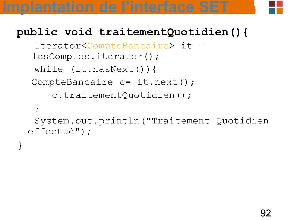 92 public void traitementQuotidien(){ Iterator it = lesComptes.iterator(); while (it.hasNext()){ CompteBancaire c= it.next(); c.traitementQuotidien(); } System.out.println( Traitement Quotidien effectué ); } Implantation de l'interface SET