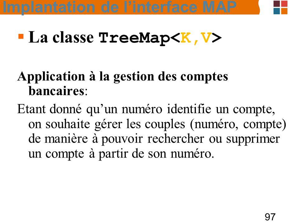 97  La classe TreeMap Application à la gestion des comptes bancaires: Etant donné qu'un numéro identifie un compte, on souhaite gérer les couples (numéro, compte) de manière à pouvoir rechercher ou supprimer un compte à partir de son numéro.