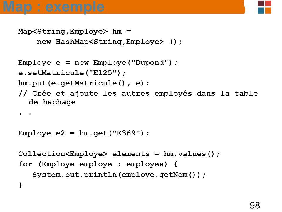 98 Map hm = new HashMap (); Employe e = new Employe( Dupond ); e.setMatricule( E125 ); hm.put(e.getMatricule(), e); // Crée et ajoute les autres employés dans la table de hachage.