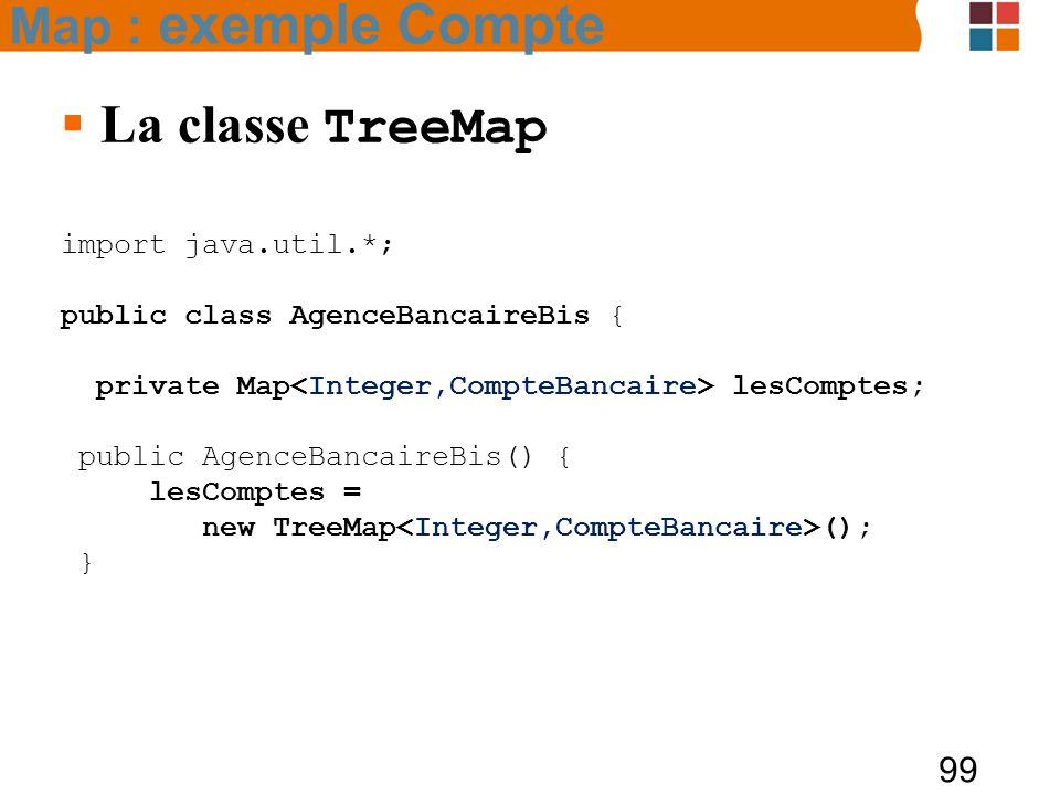 99  La classe TreeMap import java.util.*; public class AgenceBancaireBis { private Map lesComptes; public AgenceBancaireBis() { lesComptes = new TreeMap (); } Map : exemple Compte