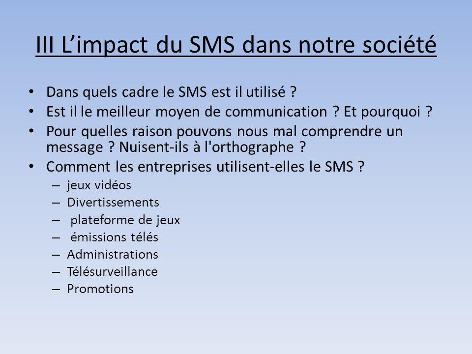 III L'impact du SMS dans notre société Dans quels cadre le SMS est il utilisé ? Est il le meilleur moyen de communication ? Et pourquoi ? Pour quelles
