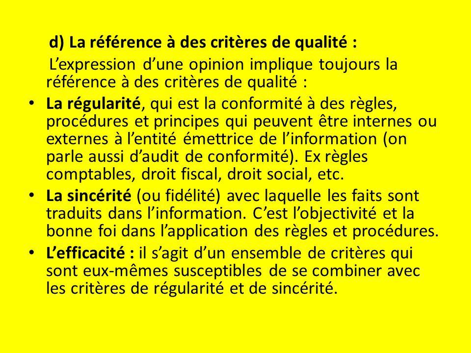 d) La référence à des critères de qualité : L'expression d'une opinion implique toujours la référence à des critères de qualité : La régularité, qui est la conformité à des règles, procédures et principes qui peuvent être internes ou externes à l'entité émettrice de l'information (on parle aussi d'audit de conformité).