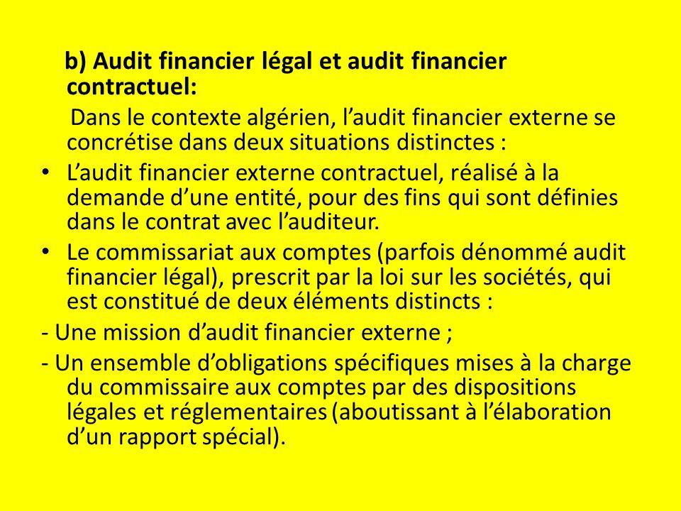 b) Audit financier légal et audit financier contractuel: Dans le contexte algérien, l'audit financier externe se concrétise dans deux situations distinctes : L'audit financier externe contractuel, réalisé à la demande d'une entité, pour des fins qui sont définies dans le contrat avec l'auditeur.