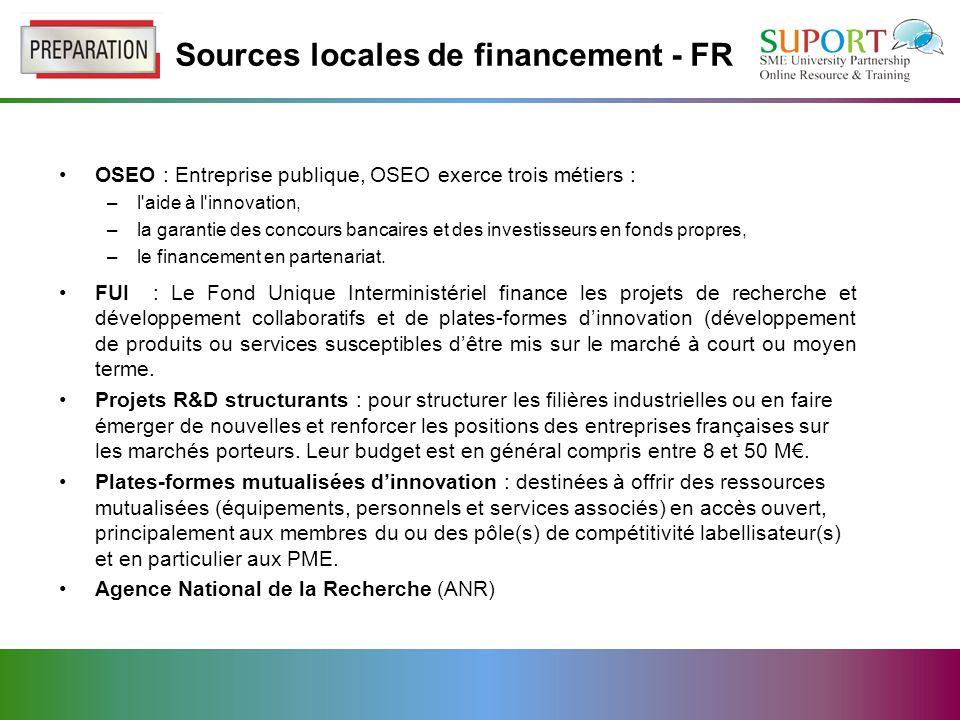 Sources locales de financement - FR OSEO : Entreprise publique, OSEO exerce trois métiers : –l aide à l innovation, –la garantie des concours bancaires et des investisseurs en fonds propres, –le financement en partenariat.