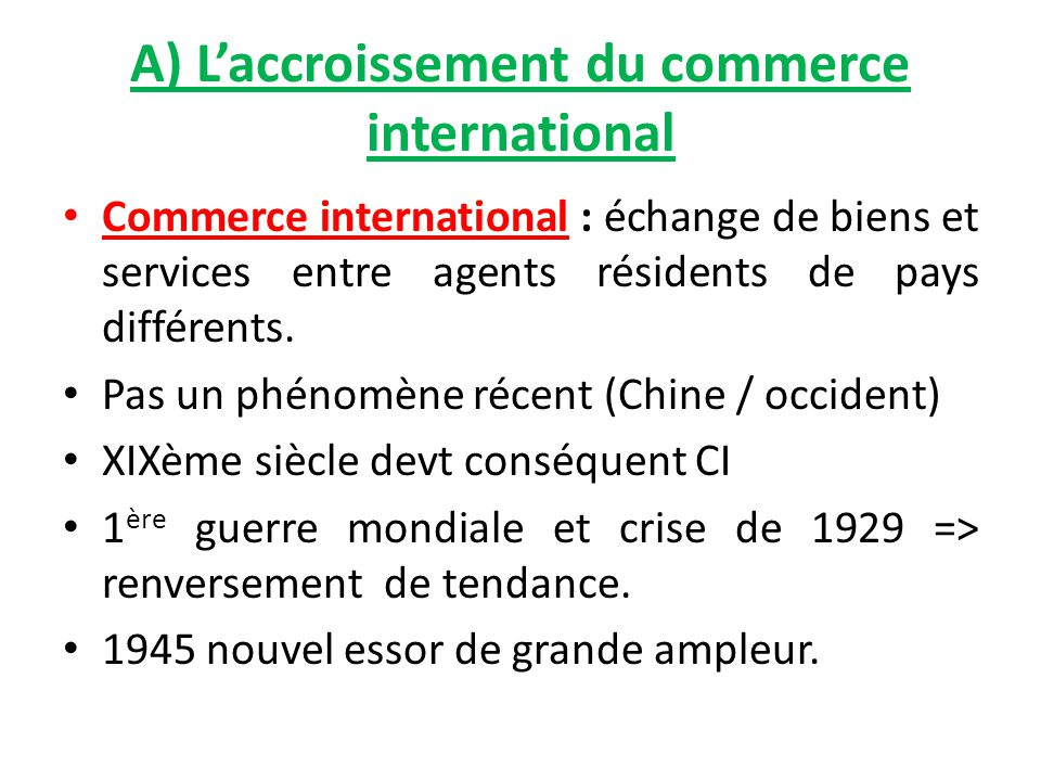A) L'accroissement du commerce international Commerce international : échange de biens et services entre agents résidents de pays différents. Pas un p