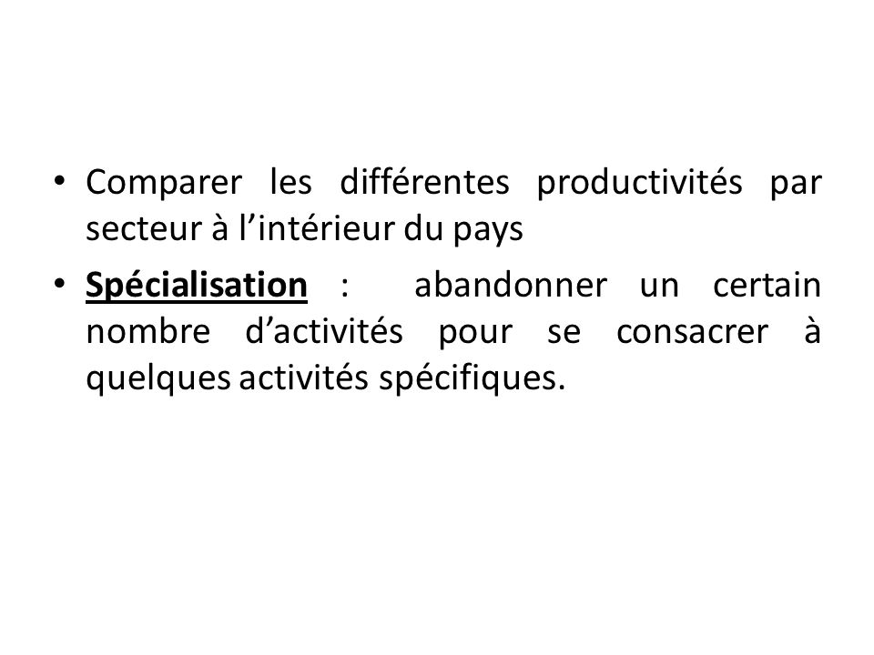 Comparer les différentes productivités par secteur à l'intérieur du pays Spécialisation : abandonner un certain nombre d'activités pour se consacrer à