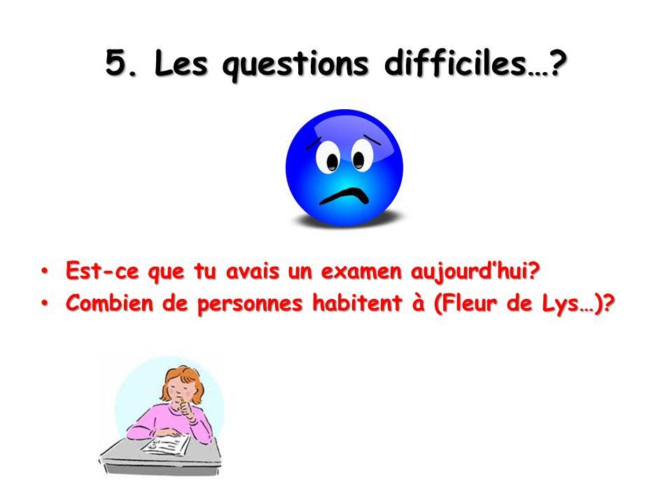 5. Les questions difficiles…. Est-ce que tu avais un examen aujourd'hui.