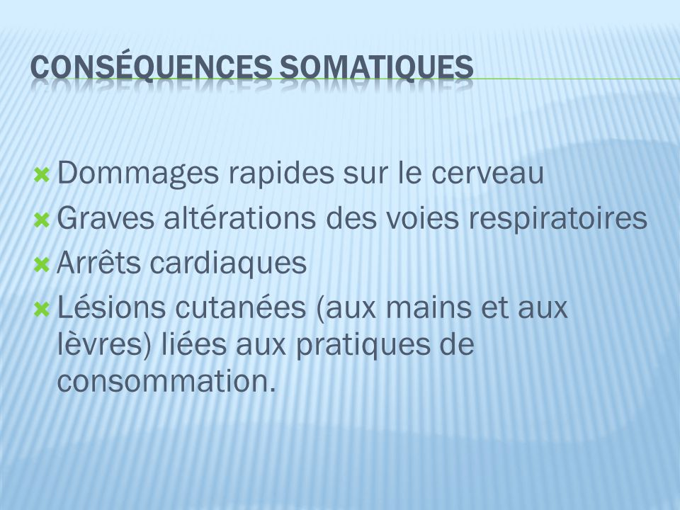  Dommages rapides sur le cerveau  Graves altérations des voies respiratoires  Arrêts cardiaques  Lésions cutanées (aux mains et aux lèvres) liées aux pratiques de consommation.