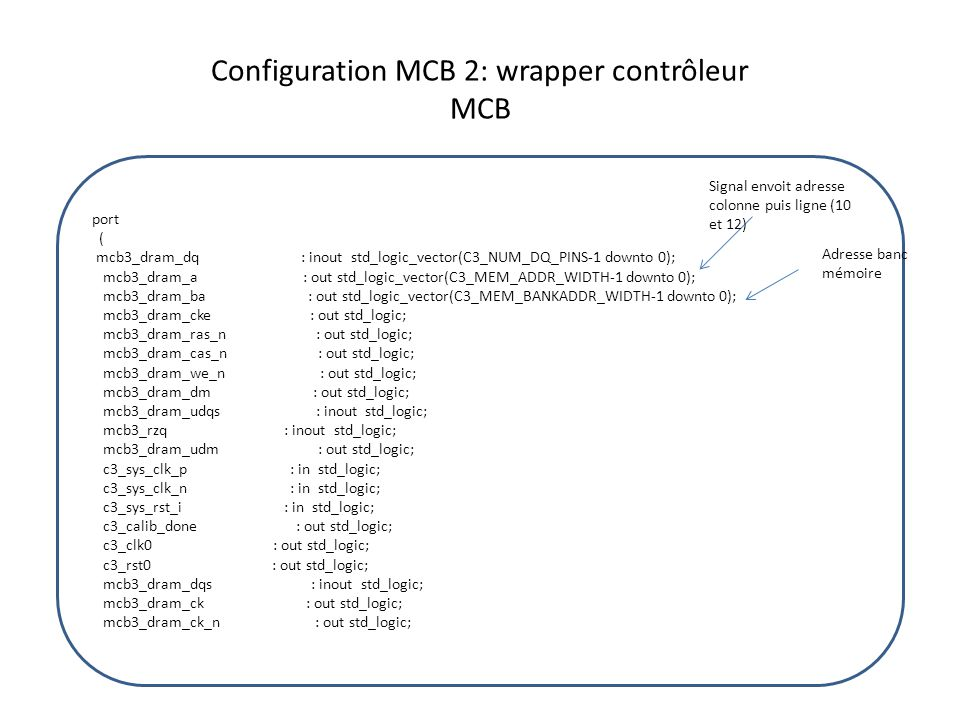 Configuration MCB 2: wrapper contrôleur MCB port ( mcb3_dram_dq : inout std_logic_vector(C3_NUM_DQ_PINS-1 downto 0); mcb3_dram_a : out std_logic_vecto