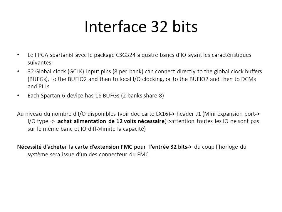 Interface 32 bits Le FPGA spartan6l avec le package CSG324 a quatre bancs d'IO ayant les caractéristiques suivantes: 32 Global clock (GCLK) input pins (8 per bank) can connect directly to the global clock buffers (BUFGs), to the BUFIO2 and then to local I/O clocking, or to the BUFIO2 and then to DCMs and PLLs Each Spartan-6 device has 16 BUFGs (2 banks share 8) Au niveau du nombre d'I/O disponibles (voir doc carte LX16)-> header J1 (Mini expansion port-> I/O type ->,achat alimentation de 12 volts nécessaire)->attention toutes les IO ne sont pas sur le même banc et IO diff->limite la capacité) Nécessité d'acheter la carte d'extension FMC pour l'entrée 32 bits-> du coup l'horloge du système sera issue d'un des connecteur du FMC