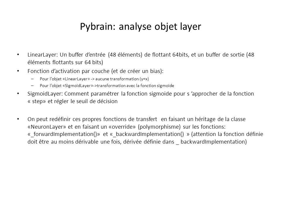 Pybrain: analyse objet layer LinearLayer: Un buffer d'entrée (48 éléments) de flottant 64bits, et un buffer de sortie (48 éléments flottants sur 64 bits) Fonction d'activation par couche (et de créer un bias): – Pour l'objet «LinearLayer» -> aucune transformation (y=x) – Pour l'objet «SigmoidLayer»->transformation avec la fonction sigmoide SigmoidLayer: Comment paramétrer la fonction sigmoide pour s 'approcher de la fonction « step» et régler le seuil de décision On peut redéfinir ces propres fonctions de transfert en faisant un héritage de la classe «NeuronLayer» et en faisant un «override» (polymorphisme) sur les fonctions: «_forwardImplementation()» et «_backwardImplementation() » (attention la fonction définie doit être au moins dérivable une fois, dérivée définie dans _ backwardImplementation)