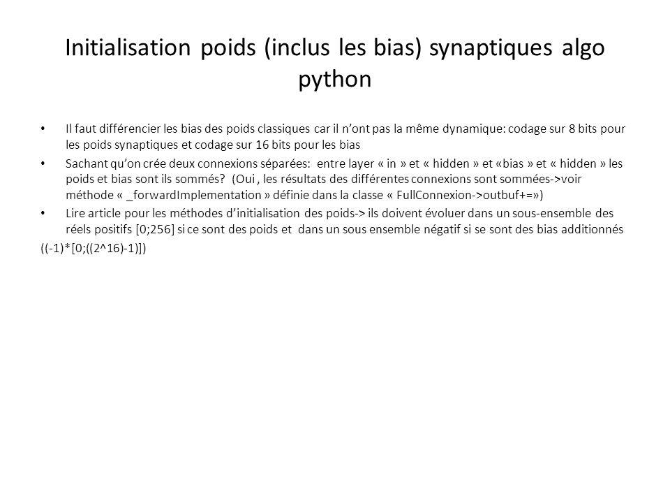 Initialisation poids (inclus les bias) synaptiques algo python Il faut différencier les bias des poids classiques car il n'ont pas la même dynamique: codage sur 8 bits pour les poids synaptiques et codage sur 16 bits pour les bias Sachant qu'on crée deux connexions séparées: entre layer « in » et « hidden » et «bias » et « hidden » les poids et bias sont ils sommés.