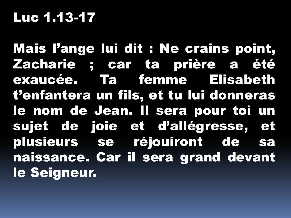 Luc 1.13-17 Mais l'ange lui dit : Ne crains point, Zacharie ; car ta prière a été exaucée.