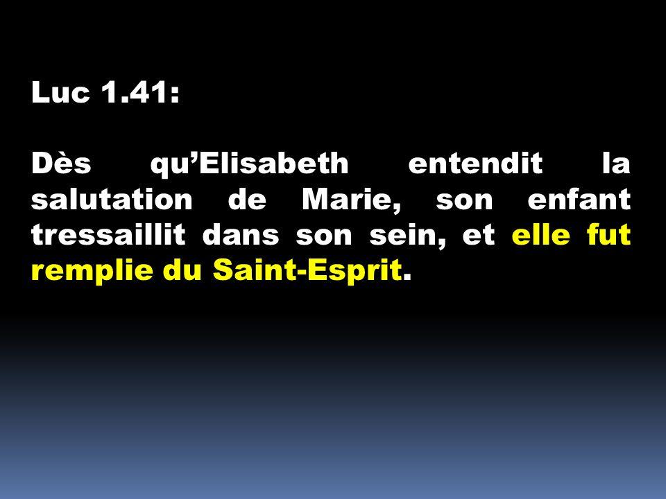 Luc 1.41: Dès qu'Elisabeth entendit la salutation de Marie, son enfant tressaillit dans son sein, et elle fut remplie du Saint-Esprit.
