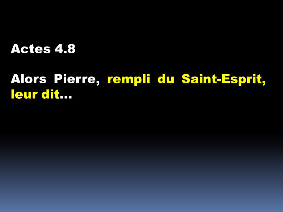 Actes 4.8 Alors Pierre, rempli du Saint-Esprit, leur dit…