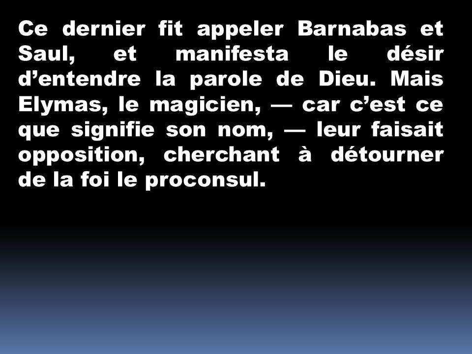 Ce dernier fit appeler Barnabas et Saul, et manifesta le désir d'entendre la parole de Dieu.