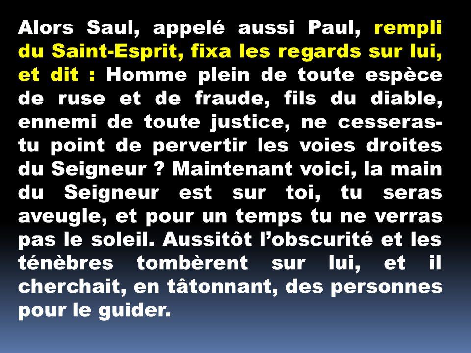 Alors Saul, appelé aussi Paul, rempli du Saint-Esprit, fixa les regards sur lui, et dit : Homme plein de toute espèce de ruse et de fraude, fils du diable, ennemi de toute justice, ne cesseras- tu point de pervertir les voies droites du Seigneur .