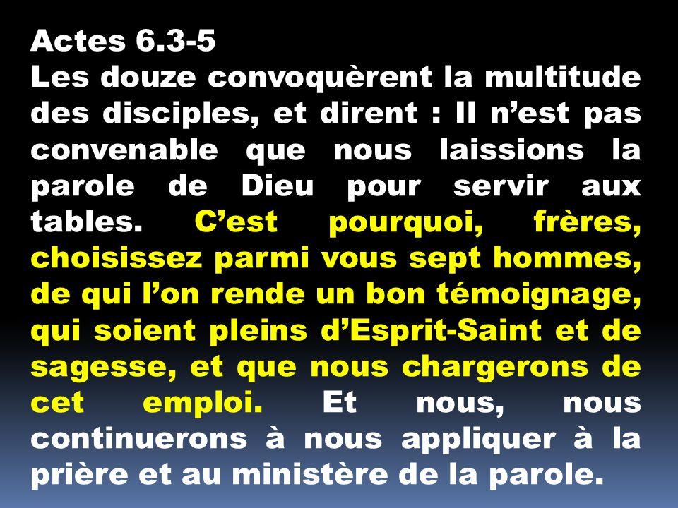 Actes 6.3-5 Les douze convoquèrent la multitude des disciples, et dirent : Il n'est pas convenable que nous laissions la parole de Dieu pour servir aux tables.