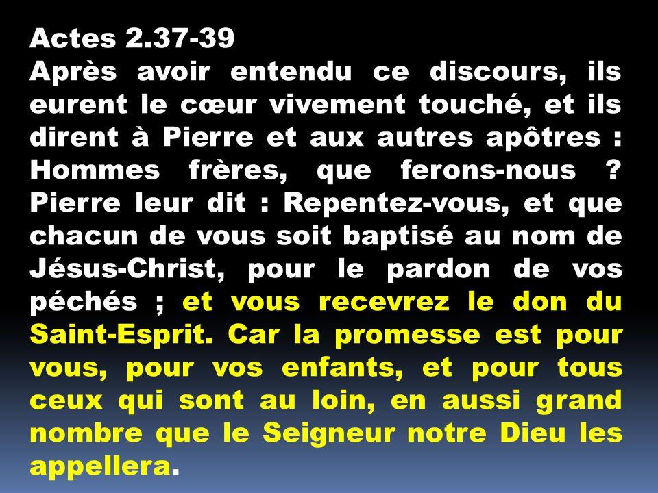 Actes 2.37-39 Après avoir entendu ce discours, ils eurent le cœur vivement touché, et ils dirent à Pierre et aux autres apôtres : Hommes frères, que ferons-nous .