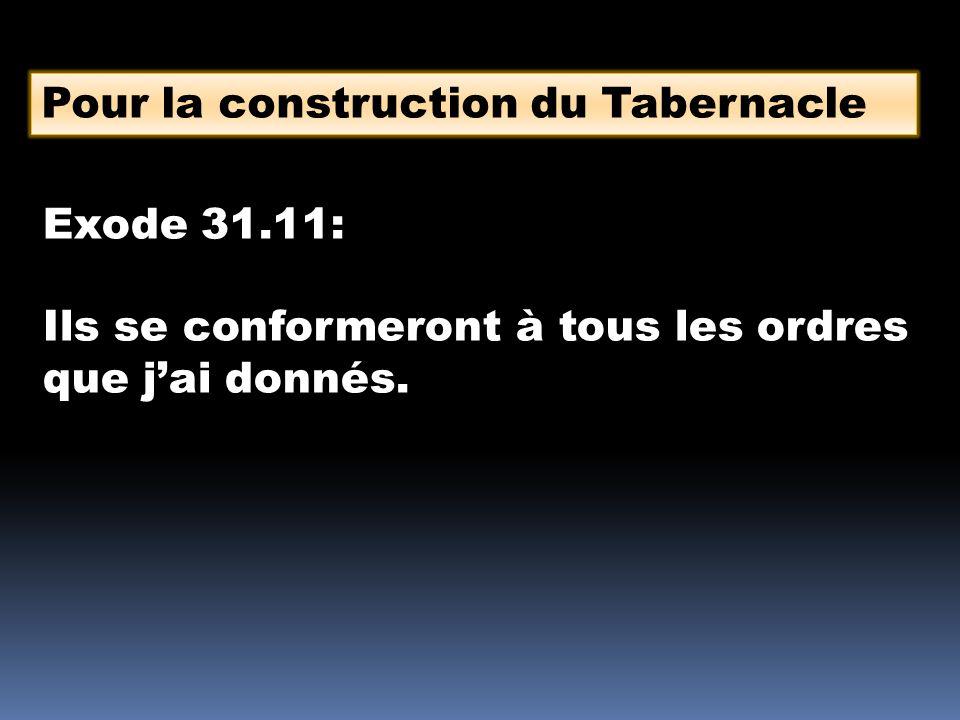 Pour la construction du Tabernacle Exode 31.11: Ils se conformeront à tous les ordres que j'ai donnés.
