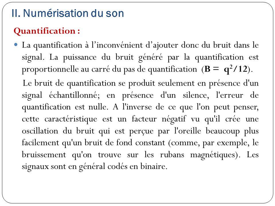 II. Numérisation du son Quantification : La quantification à l'inconvénient d'ajouter donc du bruit dans le signal. La puissance du bruit généré par l