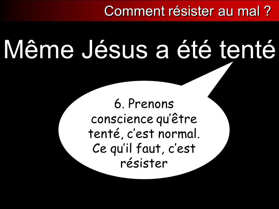 6. Prenons conscience qu'être tenté, c'est normal. Ce qu'il faut, c'est résister Même Jésus a été tenté Comment résister au mal ?