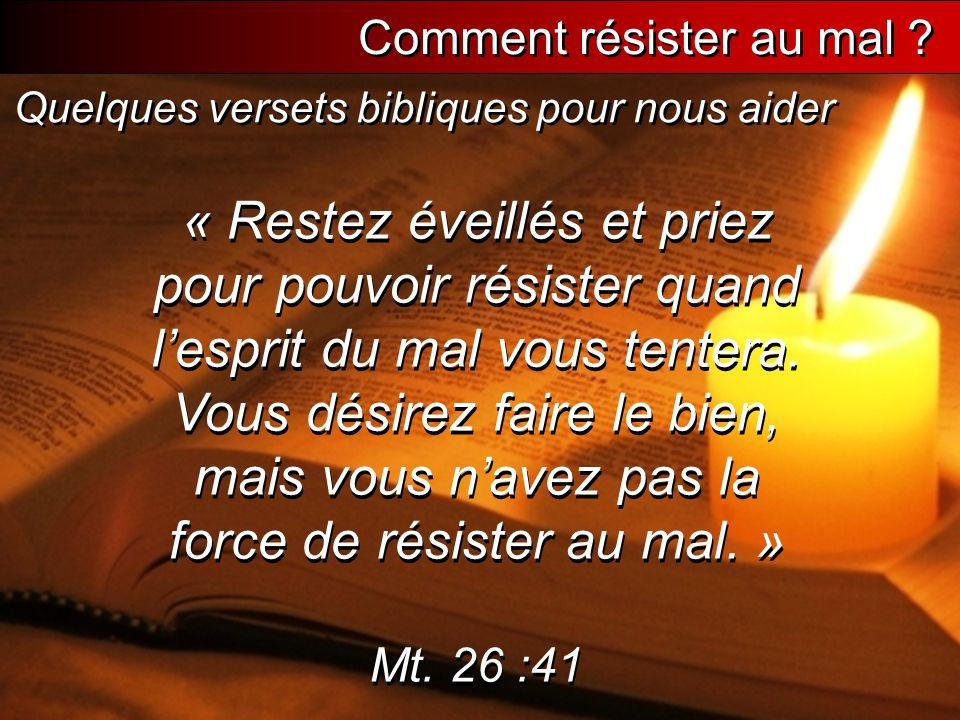 Quelques versets bibliques « Restez éveillés et priez pour pouvoir résister quand l'esprit du mal vous tentera. Vous désirez faire le bien, mais vous