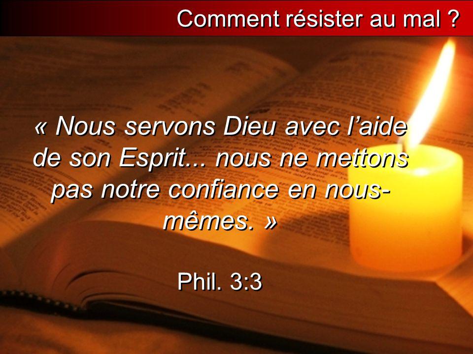 « Nous servons Dieu avec l'aide de son Esprit... nous ne mettons pas notre confiance en nous- mêmes. » Phil. 3:3 Comment résister au mal ?