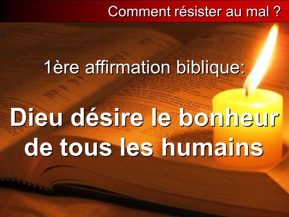 1ère affirmation biblique: Dieu désire le bonheur de tous les humains Comment résister au mal ?