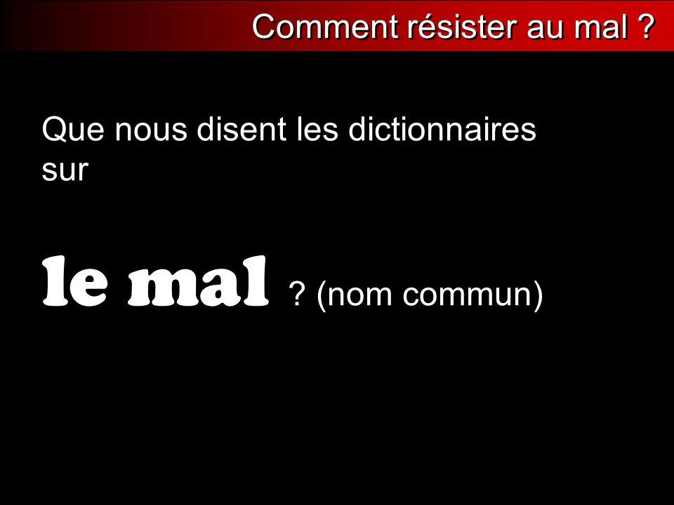 Que nous disent les dictionnaires sur le mal ? (nom commun) Comment résister au mal ?