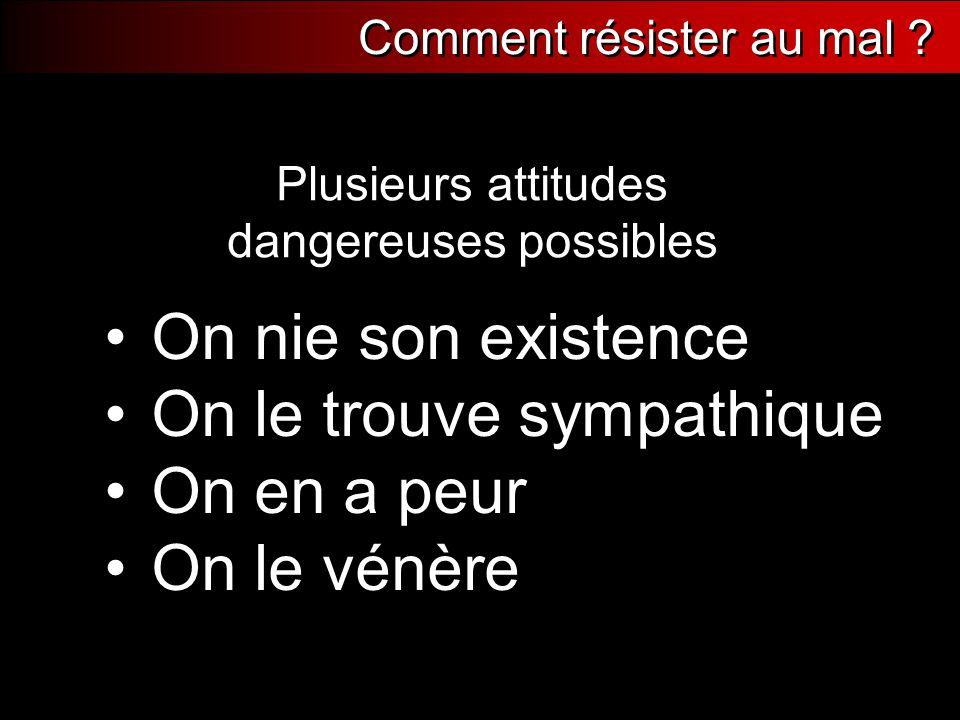 Plusieurs attitudes dangereuses possibles On nie son existence On le trouve sympathique On en a peur On le vénère Comment résister au mal ?