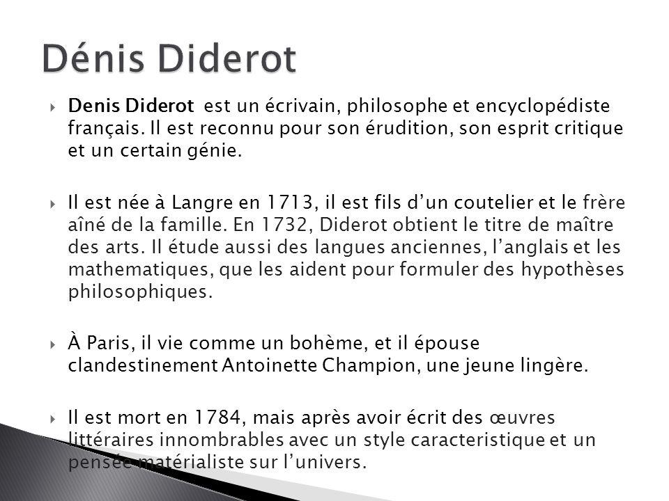  Denis Diderot est un écrivain, philosophe et encyclopédiste français. Il est reconnu pour son érudition, son esprit critique et un certain génie. 