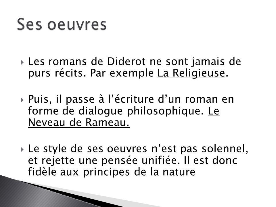  Les romans de Diderot ne sont jamais de purs récits. Par exemple La Religieuse.  Puis, il passe à l'écriture d'un roman en forme de dialogue philos