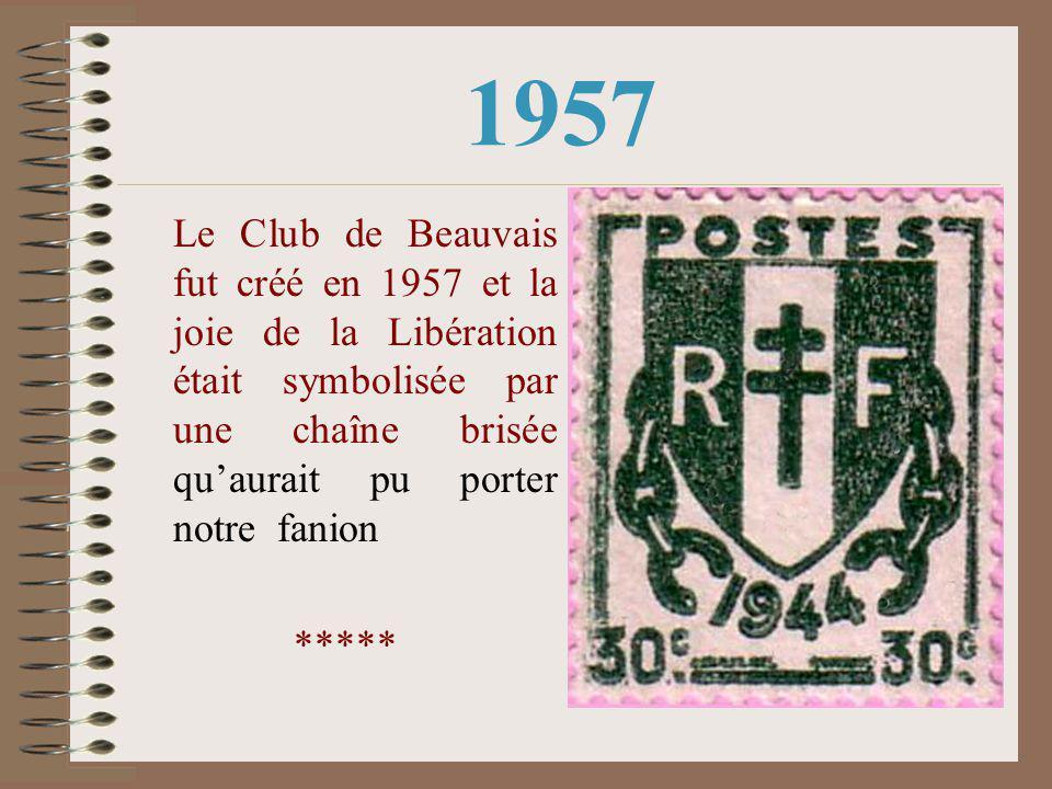 1957 Le Club de Beauvais fut créé en 1957 et la joie de la Libération était symbolisée par une chaîne brisée qu'aurait pu porter notre fanion *****