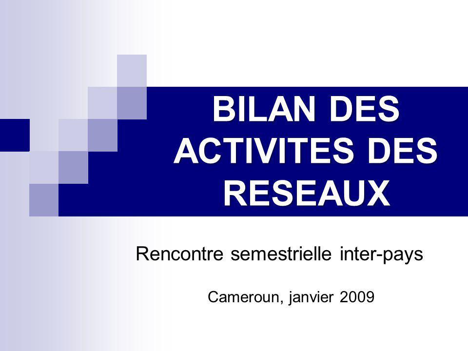 BILAN DES ACTIVITES DES RESEAUX Rencontre semestrielle inter-pays Cameroun, janvier 2009