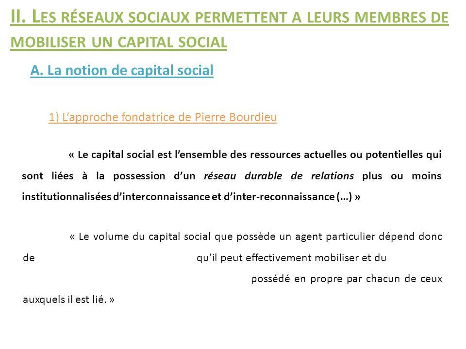 1) L'approche fondatrice de Pierre Bourdieu A. La notion de capital social II. L ES RÉSEAUX SOCIAUX PERMETTENT A LEURS MEMBRES DE MOBILISER UN CAPITAL
