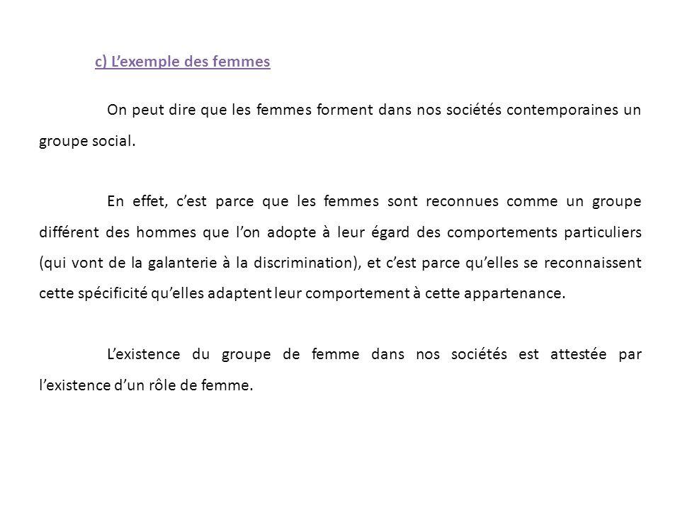 c) L'exemple des femmes On peut dire que les femmes forment dans nos sociétés contemporaines un groupe social. En effet, c'est parce que les femmes so