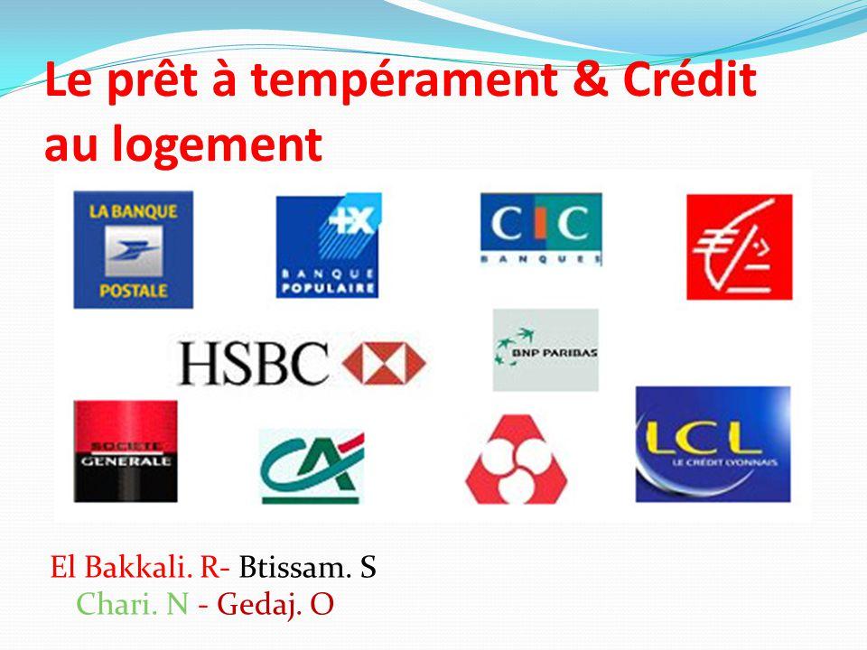 Le prêt à tempérament & Crédit au logement El Bakkali. R- Btissam. S Chari. N - Gedaj. O