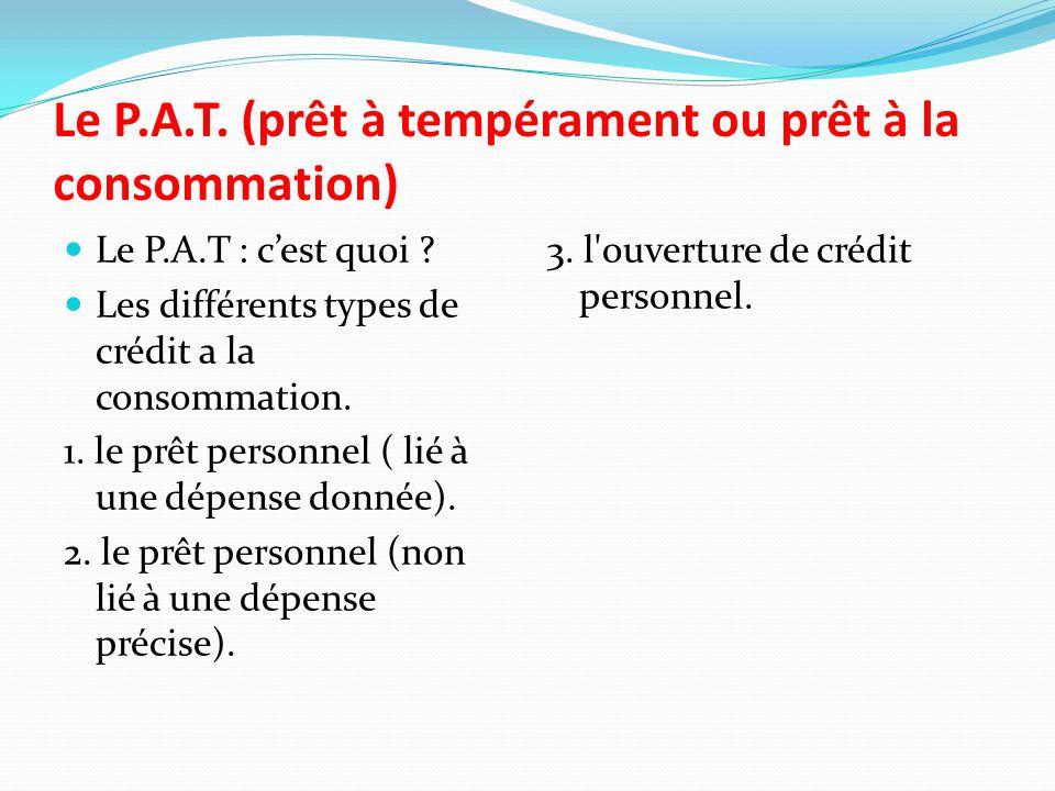 Le P.A.T. (prêt à tempérament ou prêt à la consommation) Le P.A.T : c'est quoi ? Les différents types de crédit a la consommation. 1. le prêt personne