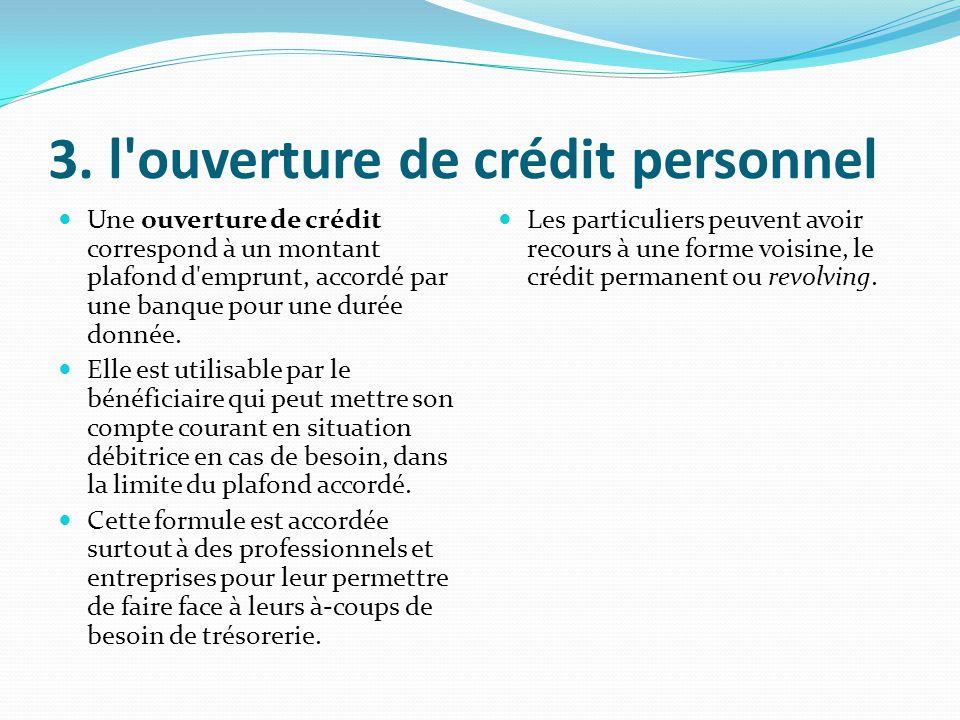 3. l'ouverture de crédit personnel Une ouverture de crédit correspond à un montant plafond d'emprunt, accordé par une banque pour une durée donnée. El
