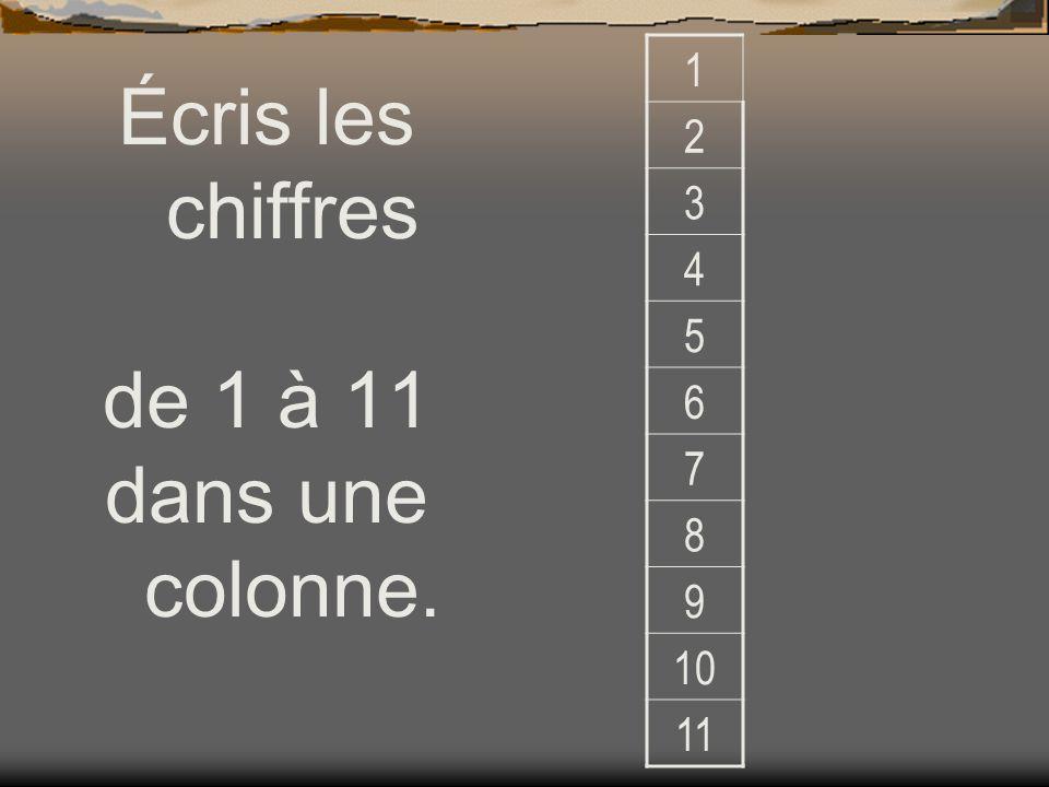 Écris les chiffres de 1 à 11 dans une colonne. 1 2 3 4 5 6 7 8 9 10 11