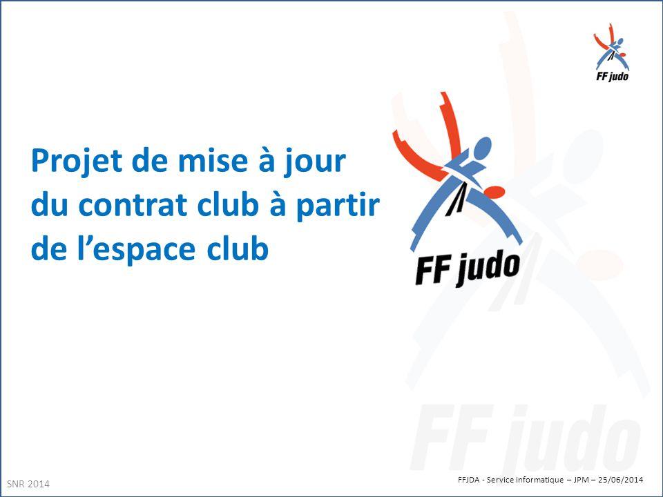 FFJDA - Service informatique – JPM – 25/06/2014 Projet de mise à jour du contrat club à partir de l'espace club SNR 2014