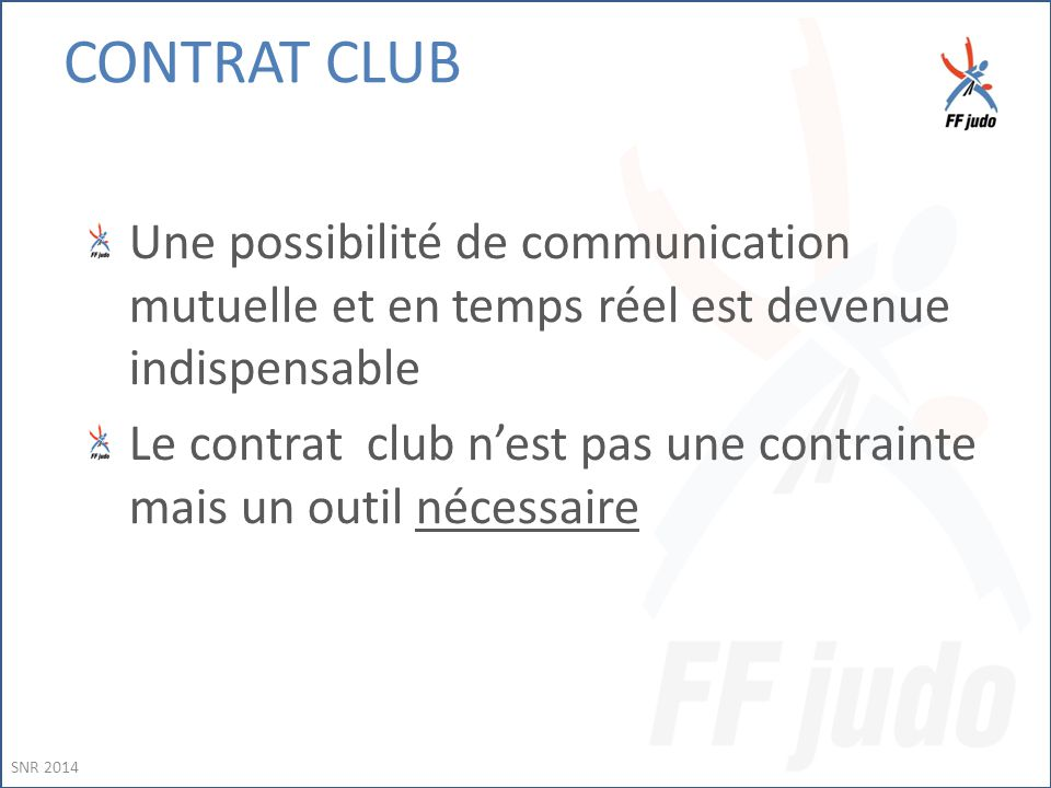 Une possibilité de communication mutuelle et en temps réel est devenue indispensable Le contrat club n'est pas une contrainte mais un outil nécessaire SNR 2014 CONTRAT CLUB
