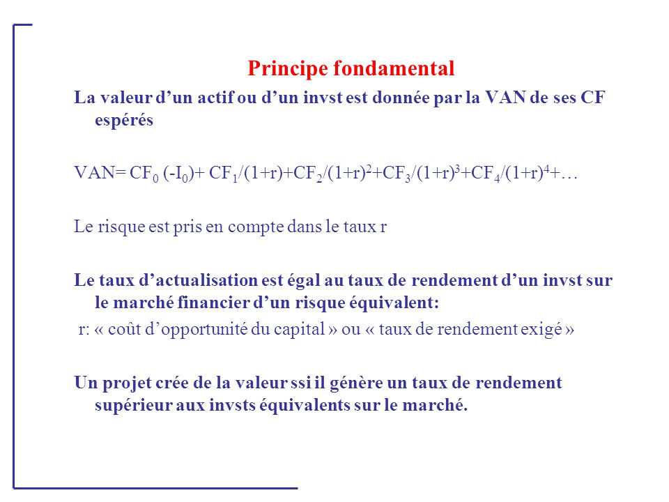 Principe fondamental La valeur d'un actif ou d'un invst est donnée par la VAN de ses CF espérés VAN= CF 0 (-I 0 )+ CF 1 /(1+r)+CF 2 /(1+r) 2 +CF 3 /(1