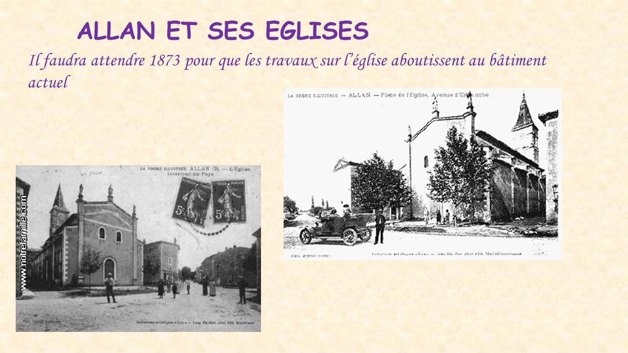 ALLAN ET SES EGLISES Il faudra attendre 1873 pour que les travaux sur l'église aboutissent au bâtiment actuel