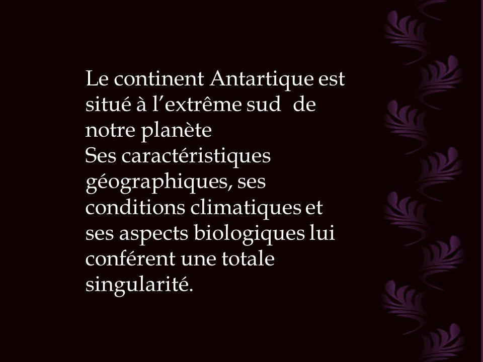 Le continent Antartique est situé à l'extrême sud de notre planète Ses caractéristiques géographiques, ses conditions climatiques et ses aspects biologiques lui conférent une totale singularité.