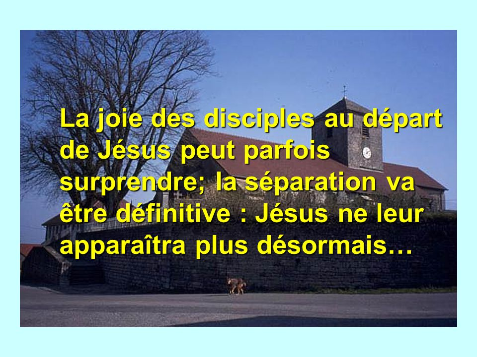 La joie des disciples au départ de Jésus peut parfois surprendre; la séparation va être définitive : Jésus ne leur apparaîtra plus désormais…
