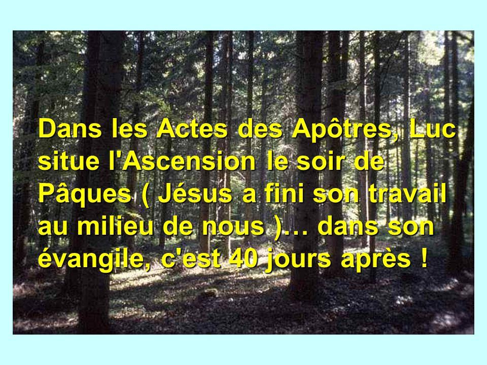 Dans les Actes des Apôtres, Luc situe l'Ascension le soir de Pâques ( Jésus a fini son travail au milieu de nous )… dans son évangile, c'est 40 jours
