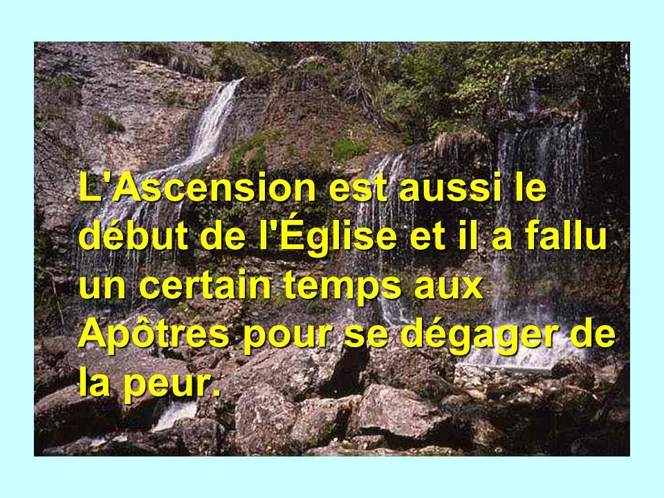 L Ascension est aussi le début de l Église et il a fallu un certain temps aux Apôtres pour se dégager de la peur.