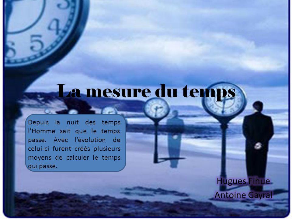 La mesure du temps Depuis la nuit des temps l'Homme sait que le temps passe. Avec l'évolution de celui-ci furent créés plusieurs moyens de calculer le